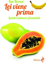 Lei viene prima: Guida al piacere femminile (Italian Edition)