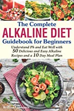 The Complete Alkaline Diet Guidebook for Beginners: Understand pH & Eat Well with 50 Delicious & Easy Alkaline Recipes and a 10 Day Meal Plan