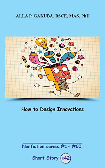 How to Design Innovations. SHORT STORY #42: This is a motivational short story in the series of nonfiction short stories #1– #60 (Nonfiction  #1 - # 60) (English Edition)