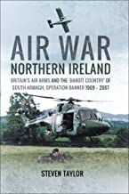Air War Northern Ireland: Britain's Air Arms and the 'Bandit Country' of South Armagh, Operation Banner 1969–2007 (English...