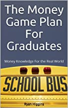 The Money Game Plan For Graduates: Money Knowledge For the Real World