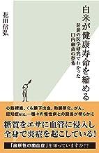 表紙: 白米が健康寿命を縮める~最新の医学研究でわかった口内細菌の恐怖~ (光文社新書) | 花田 信弘