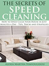 The Secrets of Speed Cleaning: How to Speed Clean Your House in Just Minutes a Day - Tips, Tricks and Strategies