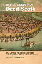In the Shadow of Dred Scott: St. Louis Freedom Suits and the Legal Culture of Slavery in Antebellum America (Early America...