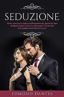 SEDUZIONE: Come attrarre e sedurre efficacemente qualsiasi tipo di donna dalla A alla Z e diventare l'uomo che hai sempre ...