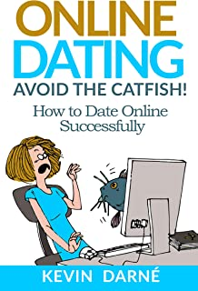 Online Dating Avoid The Catfish!: How To Date Online Successfully