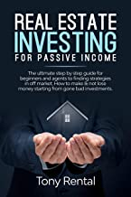 Real Estate Investing For Passive Income: The ultimate step by step guide for beginners and agents to finding strategies in off market. How to make & not ... money starting from gone bad investments.
