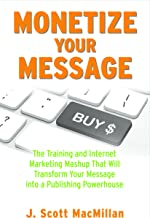 Monetize Your Message: The Training and Internet Marketing Mashup That Will Transform Your Message into a Publishing Powerhouse
