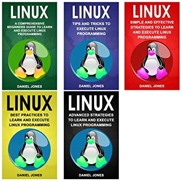 Linux: 5 Books in 1- Bible of 5 Manuscripts in 1- Beginner's Guide+ Tips and Tricks+ Effective Strategies+ Best Practices to Learn Linux Programming Efficiently+ Advanced Strategies.