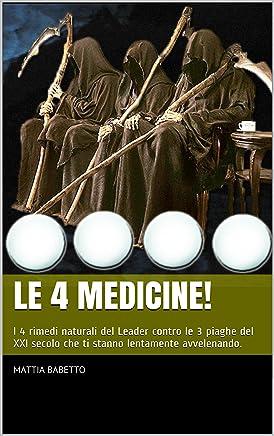 Le 4 Medicine!: I 4 rimedi naturali del Leader contro le 3 piaghe del XXI secolo che ti stanno lentamente avvelenando.