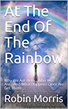 At The End Of The Rainbow: Why We Are Here...Who We Are...And What Happens Once We Get There... (I See Therefore I Am I Think Book 3)