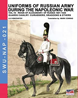 Uniforms of Russian army during the Napoleonic war vol.16: The Guards Cavalry: Cuirassiers, Dragoons & Others (Soldiers, Weapons & Uniforms NAP) (Volume 21)