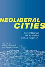 Neoliberal Cities: The Remaking of Postwar Urban America (NYU Series in Social and Cultural Analysis Book 9)