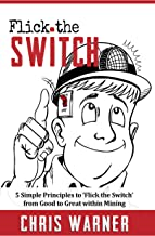 Flick The Switch: Five Simple Principles to 'Flick the Switch' from Good to Great within Mining
