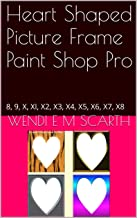 Heart Shaped Picture Frame Paint Shop Pro: 8, 9, X, XI, X2, X3, X4, X5, X6, X7, X8 (Paint Shop Pro Made Easy by Wendi E M Scarth Book 69)