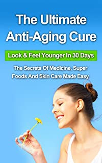 The Ultimate Anti-Aging Cure: Look & Feel Younger In 30 Days - The Secrets Of Medicine, Super Foods And Skin Care Made Easy (Hormones, eye cream, vitamin, ... night cream, organic,) (English Edition)