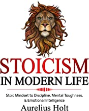 Stoicism in Modern Life: Stoic Mindset to Discipline, Mental Toughness, & Emotional Intelligence