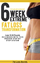 6 Week Extreme Fat Loss Transformation: Lose 10-30 Pounds in 6 Weeks with This Proven 42 Day Meal Plan (diet plan, extreme weight loss, get lean, burn fat, lose weight fast) (Fat loss secrets Book 1)