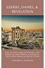 EZEKIEL, DANIEL, & REVELATION: GOG OF THE LAND OF MAGOG, KINGS OF THE NORTH AND SOUTH, & THE EIGHT KINGS OF REVELATION Kindle Edition