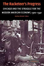 The Racketeer's Progress: Chicago and the Struggle for the Modern American Economy, 1900–1940 (Cambridge Historical Studie...