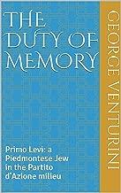 The Duty of Memory: Primo Levi: a Piedmontese Jew in the Partito d'Azione milieu