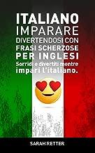 ITALIANO: IMPARARE DIVERTENDOSI CON FRASI SCHERZOSE PER INGLESI: Sorridi e divertiti mentre impari l'italiano.  (Italian Edition)