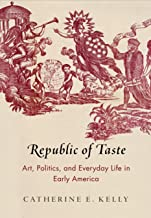 Republic of Taste: Art, Politics, and Everyday Life in Early America (Early American Studies)