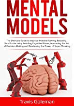 Mental Models: The Ultimate Guide to Improve Problem Solving, Boosting Your Productivity, Avoiding Cognitive Biases, Mastering the Art of Decision Making and Developing the Power of Super Thinking