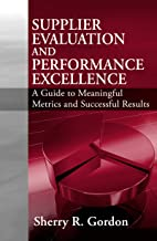 Supplier Evaluation and Performance Excellence: A Guide to Meaningful Metrics and Successful Results