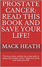 Prostate Cancer: Read This Book and save your life!: The true story, written by a man who is dying of prostate cancer. Read this book and save your life!