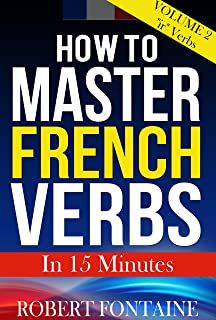 How to Master French Verbs - In 15 Minutes: Volume 2 -