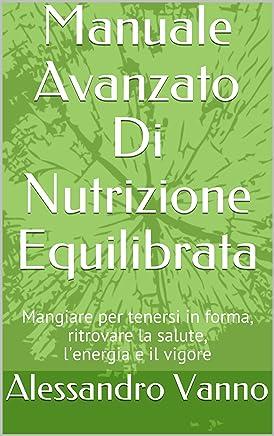 Manuale Avanzato Di Nutrizione Equilibrata: Mangiare per tenersi in forma, ritrovare la salute, lenergia e il vigore (Equilibrio Dietetico Vol. 1)