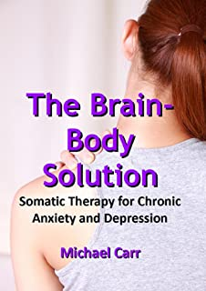 The Brain-Body Solution: Somatic Therapy for Chronic Anxiety and Depression