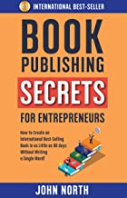 BOOK PUBLISHING SECRETS FOR ENTREPRENEURS: How to Create an International Best-Selling Book in as Little as 90 Days Withou...