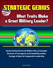 Strategic Genius: What Traits Make a Great Military Leader? Gerhard Scharnhorst and William Slim as Examples, Elements of Courageous and Compelling Leaders, ... Ecology of Ideas for Cooperative Leadership