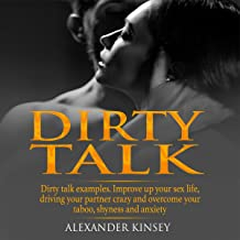Dirty Talk: Dirty Talk Examples. Improve up Your Sex Life, Driving Your Partner Crazy and Overcome Your Taboo, Shyness and Anxiety