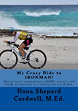 My Crazy Ride to IRONMAN!: One woman's triumph over ADHD, assault, and family dysfunction by crossing the finish line.