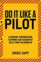 Do It Like a Pilot.: Leadership, Communication, Teamwork and Management Skills from  Ground Up.