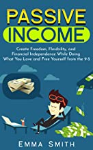 Passive Income : Create Freedom, Flexibility, and Financial Independence While Doing What You Love and Free Yourself from ...