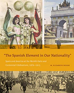 """The Spanish Element in Our Nationality"""": Spain and America at the World's Fairs and Centennial Celebrations, 1876–1915"""