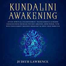 Kundalini Awakening: Attain Spiritual Enlightenment, Transcendence & Higher Consciousness: Increase Psychic Abilities, Mind Power, Tune into Your Energy Creation Frequency & Open Your Third Eye
