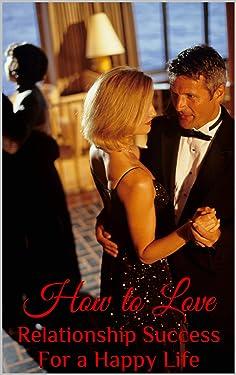 How to Love : Relationship Success for a Happy Life (Thanks to Rhonda Byrne , Rumi, Khalil Gibran, sadhguru , Oprah winfrey, Mathew Hussey , Eckhart Tolle , Deepak ,Gary Chapman)