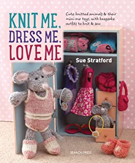 Knit Me, Dress Me, Love Me: Cute knitted animals and their mini-me toys, with keepsake outfits to knit & sew