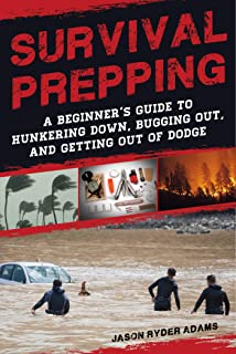 Survival Prepping: A Guide to Hunkering Down, Bugging Out, and Getting Out of Dodge