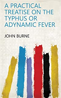 A Practical Treatise on the Typhus Or Adynamic Fever (English Edition)