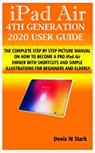iPad Air 4TH GENERATION 2020 USER GUIDE: THE COMPLETE STEP BY STEP PICTURE MANUAL ON HOW TO BECOME A PRO iPad Air OWNER WI...