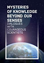 Mysteries of Knowledge Beyond Our Senses: Dialogues with Courageous Scientists (Mysteries Trilogy Book 1)