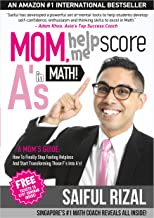 Mom, Help Me Score A's In Math!: A Mom's Guide: How To Finally Stop Feeling Helpless And Start Transforming Those F's Into A's!
