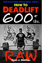 How To Deadlift 600 lbs. RAW: 12 Week Deadlift Program and Technique Guide (How To Lift More Weight Series Book 3) Kindle Edition