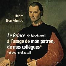 Le Prince de Machiavel à l'usage de mon patron, de mes collègues... et pour moi aussi !